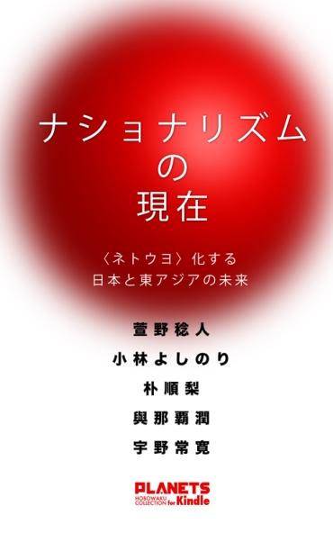 「ナショナリズムの現在―〈ネトウヨ〉化する日本と東アジアの未来」(PLANETS/Kindle版)